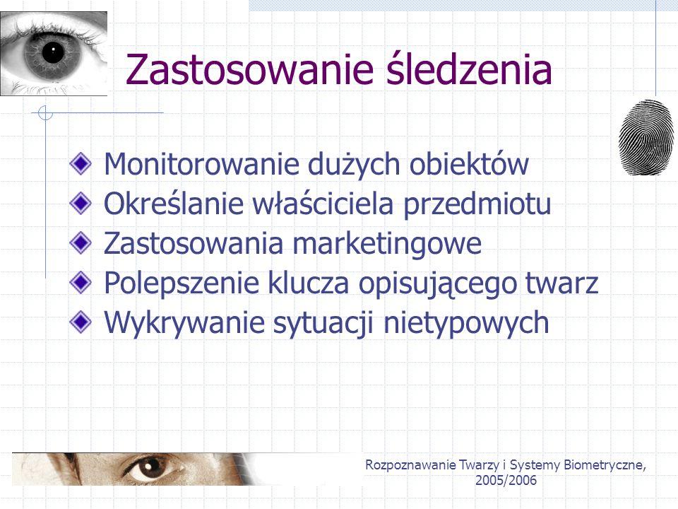 Rozpoznawanie Twarzy i Systemy Biometryczne, 2005/2006 Zastosowanie śledzenia Monitorowanie dużych obiektów Wykrywanie sytuacji nietypowych Polepszeni