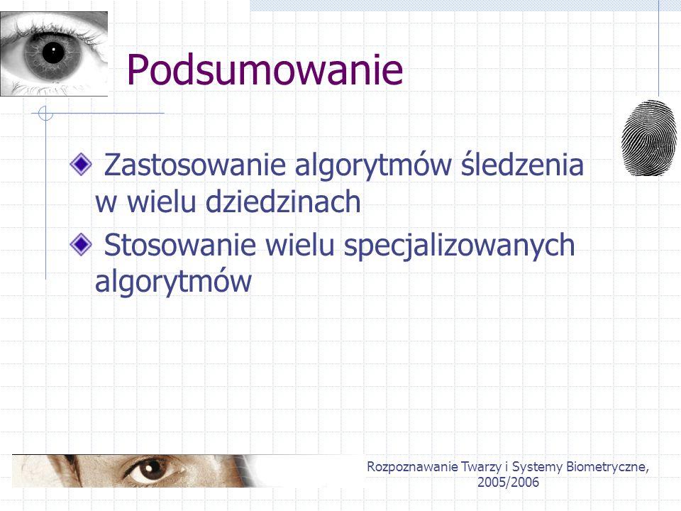 Rozpoznawanie Twarzy i Systemy Biometryczne, 2005/2006 Podsumowanie Zastosowanie algorytmów śledzenia w wielu dziedzinach Stosowanie wielu specjalizow