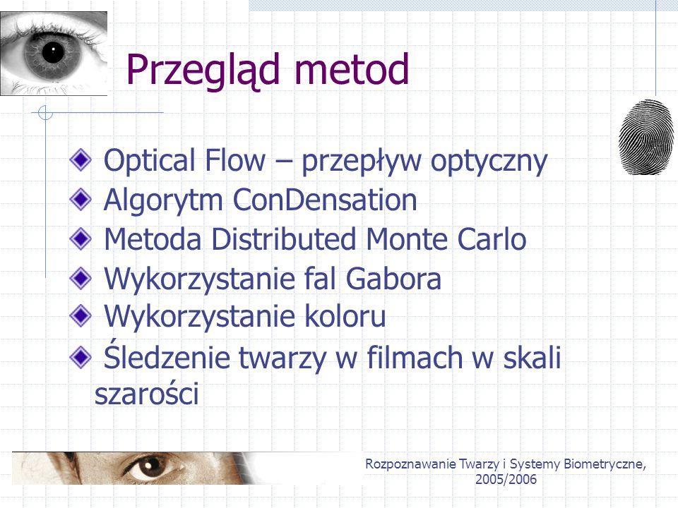 Rozpoznawanie Twarzy i Systemy Biometryczne, 2005/2006 Przegląd metod Optical Flow – przepływ optyczny Algorytm ConDensation Wykorzystanie fal Gabora