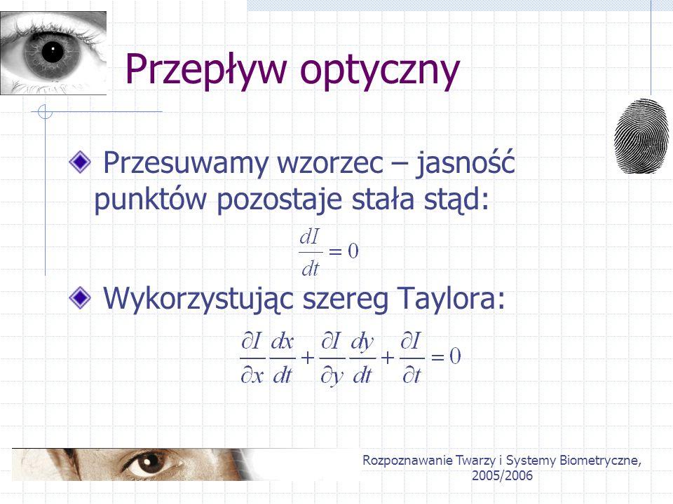 Rozpoznawanie Twarzy i Systemy Biometryczne, 2005/2006 Przepływ optyczny Przesuwamy wzorzec – jasność punktów pozostaje stała stąd: Wykorzystując szer