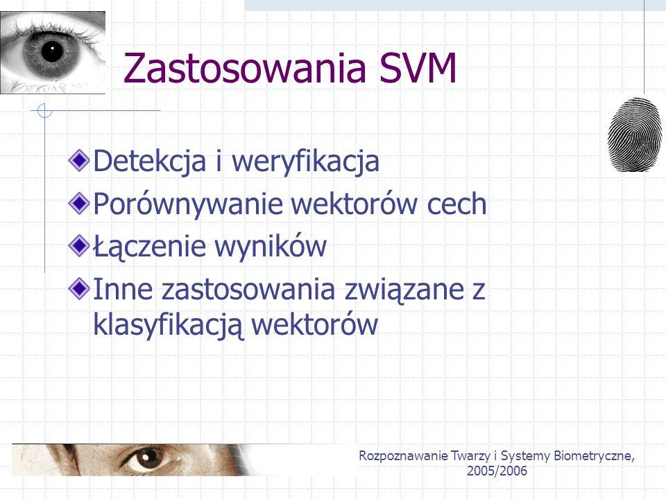 Rozpoznawanie Twarzy i Systemy Biometryczne, 2005/2006 Detekcja twarzy Wykrywanie elips uogólniona Transformata Hougha zbiór kandydatów na twarze Wstępna normalizacja kandydatów Weryfikacja porównywanie obrazu ze średnim zastosowanie klasyfikatora (SVM)