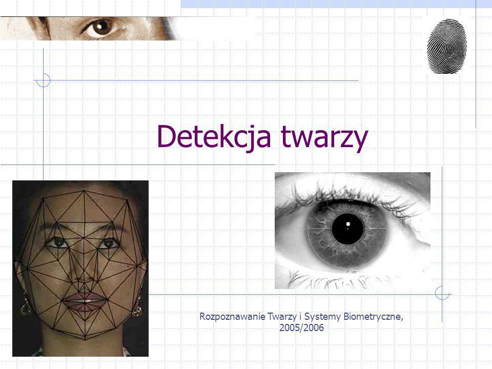 Rozpoznawanie Twarzy i Systemy Biometryczne, 2005/2006 Detekcja twarzy