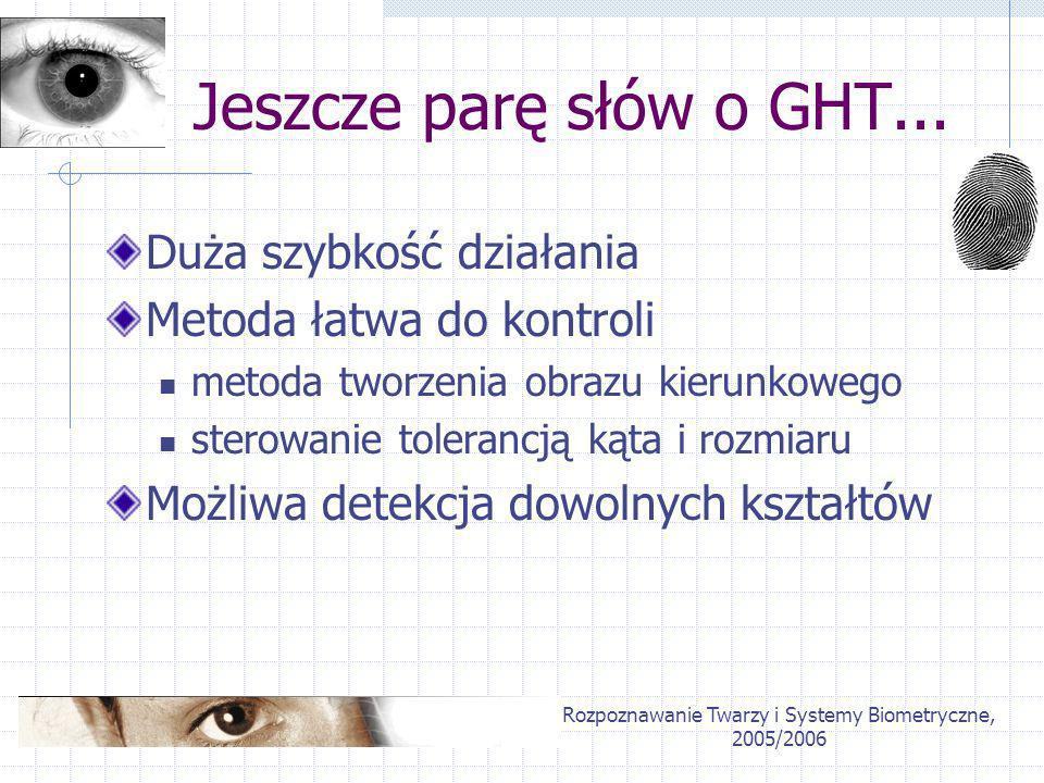 Rozpoznawanie Twarzy i Systemy Biometryczne, 2005/2006 Jeszcze parę słów o GHT... Duża szybkość działania Metoda łatwa do kontroli metoda tworzenia ob