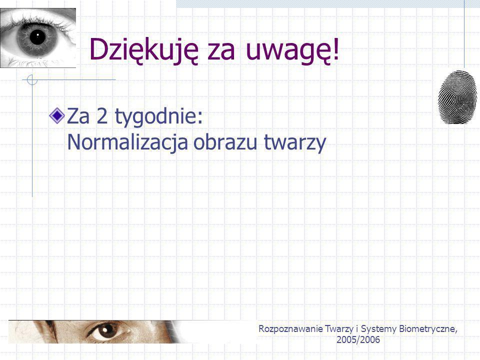Rozpoznawanie Twarzy i Systemy Biometryczne, 2005/2006 Dziękuję za uwagę! Za 2 tygodnie: Normalizacja obrazu twarzy