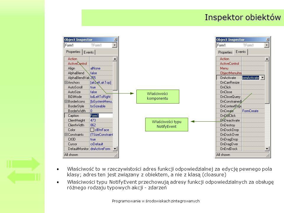 Programowanie w środowiskach zintegrowanych Inspektor obiektów Właściwość to w rzeczywistości adres funkcji odpowiedzialnej za edycję pewnego pola klasy; adres ten jest związany z obiektem, a nie z klasą (cloasure) Właściwości typu NotifyEvent przechowują adresy funkcji odpowiedzialnych za obsługę różnego rodzaju typowych akcji - zdarzeń Właściwości komponentu Właściwości typu NotifyEvent