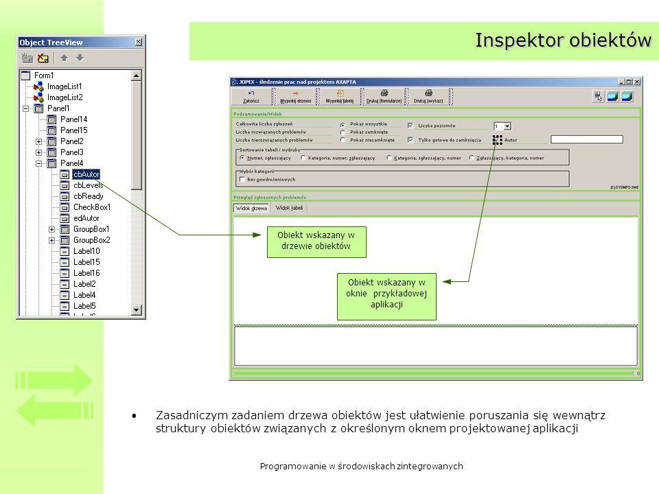 Programowanie w środowiskach zintegrowanych Inspektor obiektów Zasadniczym zadaniem drzewa obiektów jest ułatwienie poruszania się wewnątrz struktury obiektów związanych z określonym oknem projektowanej aplikacji Obiekt wskazany w drzewie obiektów Obiekt wskazany w oknie przykładowej aplikacji