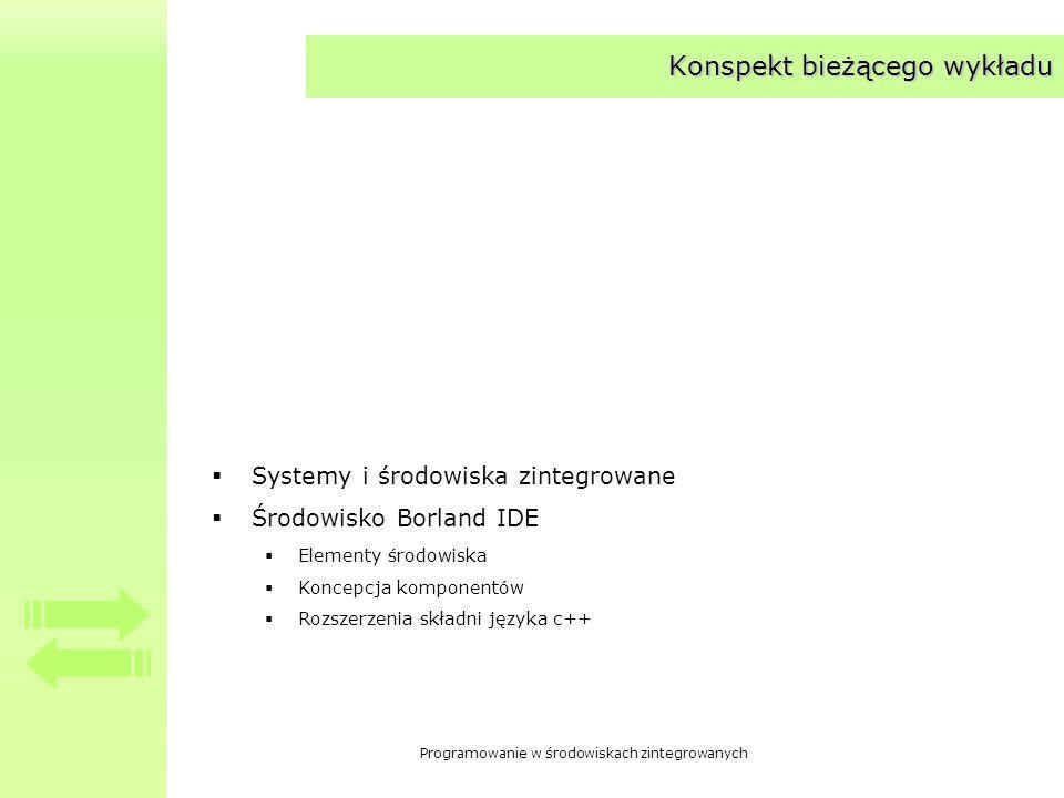 Programowanie w środowiskach zintegrowanych Konspekt bieżącego wykładu Systemy i środowiska zintegrowane Środowisko Borland IDE Elementy środowiska Koncepcja komponentów Rozszerzenia składni języka c++