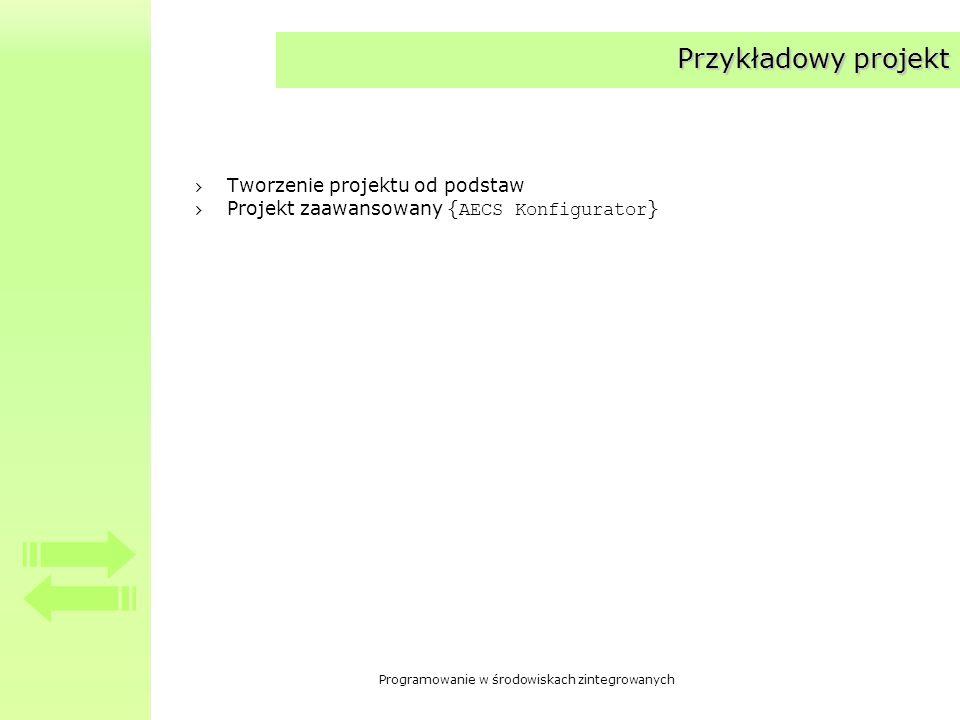 Programowanie w środowiskach zintegrowanych Przykładowy projekt Tworzenie projektu od podstaw Projekt zaawansowany { AECS Konfigurator }