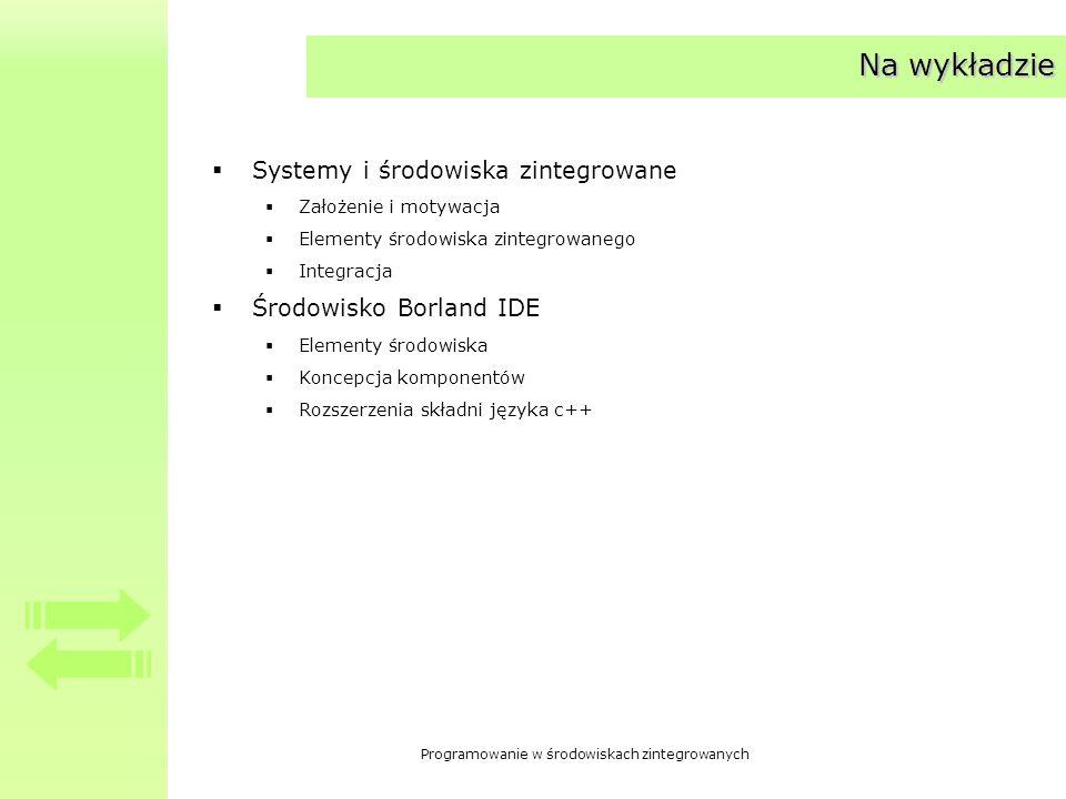 Programowanie w środowiskach zintegrowanych Na wykładzie Systemy i środowiska zintegrowane Założenie i motywacja Elementy środowiska zintegrowanego Integracja Środowisko Borland IDE Elementy środowiska Koncepcja komponentów Rozszerzenia składni języka c++