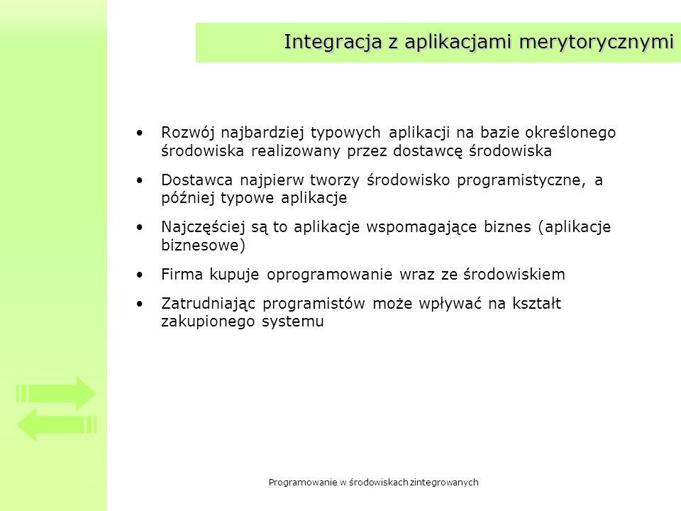 Programowanie w środowiskach zintegrowanych Integracja z aplikacjami merytorycznymi Rozwój najbardziej typowych aplikacji na bazie określonego środowiska realizowany przez dostawcę środowiska Dostawca najpierw tworzy środowisko programistyczne, a później typowe aplikacje Najczęściej są to aplikacje wspomagające biznes (aplikacje biznesowe) Firma kupuje oprogramowanie wraz ze środowiskiem Zatrudniając programistów może wpływać na kształt zakupionego systemu