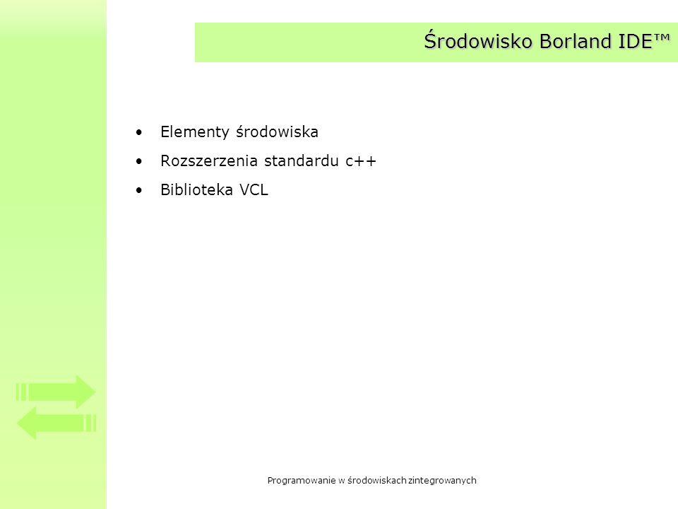 Programowanie w środowiskach zintegrowanych Środowisko Borland IDE Elementy środowiska Rozszerzenia standardu c++ Biblioteka VCL