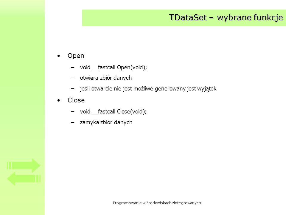 Programowanie w środowiskach zintegrowanych TDataSet – wybrane funkcje Edit –void __fastcall Edit(void); –przełącza zbiór w stan dsEdit Insert –void __fastcall Insert(void);zamyka zbiór danych –wstawia do zbioru nowy wiersz –ustawia znacznik na pozycję nowego wiersza –przełącza zbiór w stan dsInsert Post –virtual void __fastcall Post(void); –powoduje zapisanie zmina do bazy danych