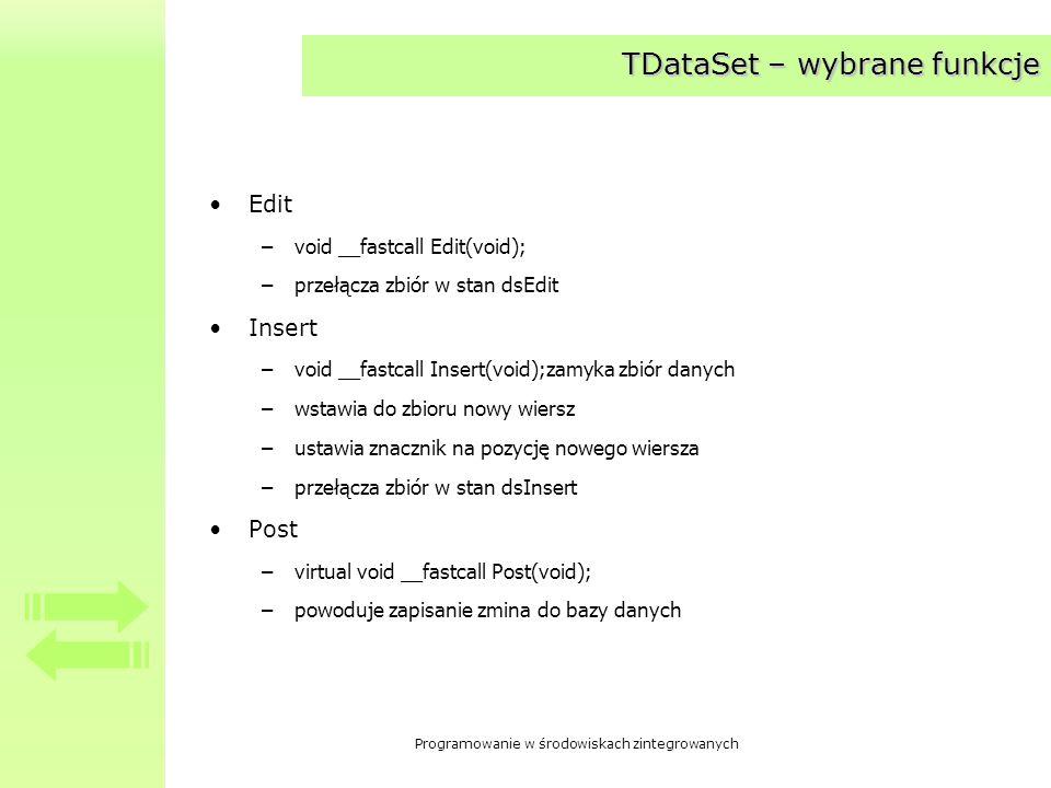 Programowanie w środowiskach zintegrowanych TDataSet – wybrane funkcje FindFirst, FindNext, FindPrior, FindLast –bool __fastcall FindFirst(void); –bool __fastcall FindNext(void); –bool __fastcall FindPrior(void); –bool __fastcall FindLast(void); –przesuniecie się do określonego rekordu w zbiorze (pierwszego, następnego, poprzednido, ostatniego) –zwracana wartość informuje o tym, czy przesunięcie powiodło się