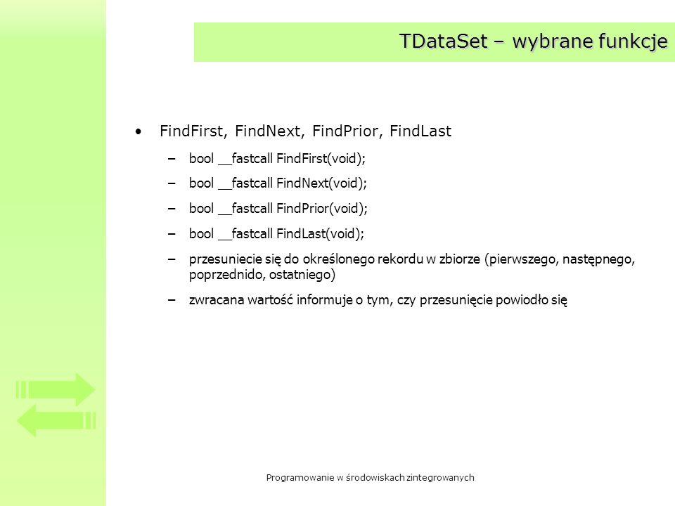 Programowanie w środowiskach zintegrowanych TDataSet – wybrane funkcje Locate –virtual bool __fastcall Locate(const AnsiString KeyFields, const System::Variant &KeyValues, TLocateOptions Options); –realizuje bardziej zaawansowane wyszukiwanie GetBookmark –virtual void * __fastcall GetBookmark(void); –pobiera zakładkę, za pomocą której można zapamiętać pozycję bieżącego rekordu GoToBookmark –void __fastcall GotoBookmark(void * Bookmark); –ustawia znacznik w pozycji zapamiętanej przy pobieraniu zakładki