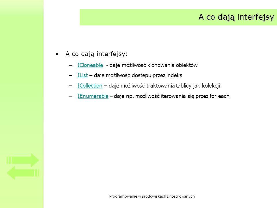 Programowanie w środowiskach zintegrowanych A co dają interfejsy A co dają interfejsy: –ICloneable - daje możliwość klonowania obiektówICloneable –IList – daje możliwość dostępu przez indeksIList –ICollection – daje możliwość traktowania tablicy jak kolekcjiICollection –IEnumerable – daje np.