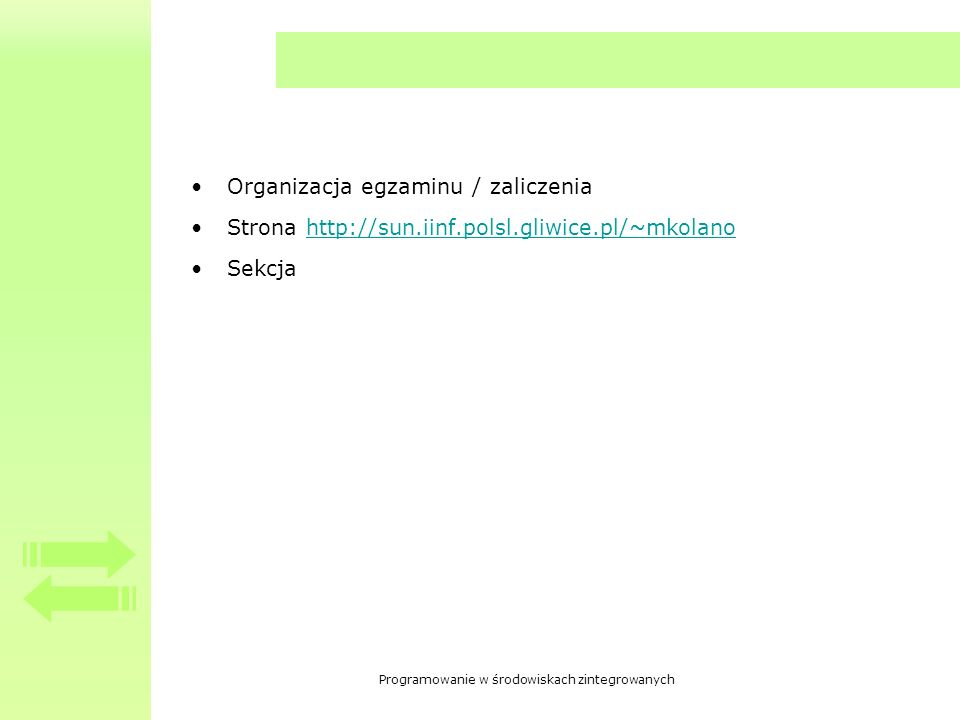 Programowanie w środowiskach zintegrowanych Organizacja egzaminu / zaliczenia Strona http://sun.iinf.polsl.gliwice.pl/~mkolanohttp://sun.iinf.polsl.gliwice.pl/~mkolano Sekcja
