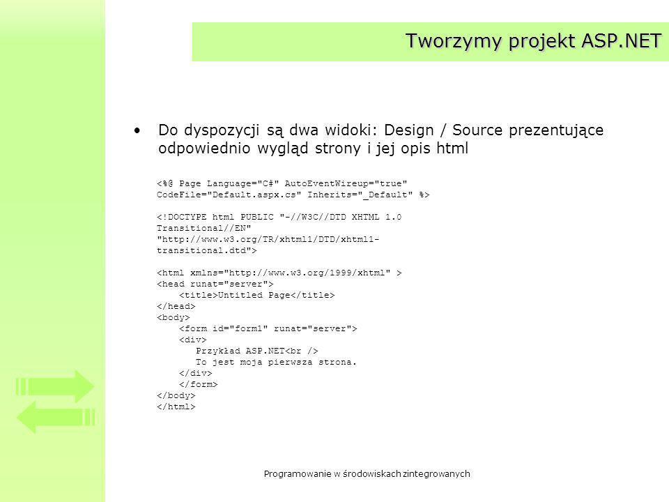 Programowanie w środowiskach zintegrowanych Tworzymy projekt ASP.NET Do dyspozycji są dwa widoki: Design / Source prezentujące odpowiednio wygląd strony i jej opis html Untitled Page Przykład ASP.NET To jest moja pierwsza strona.