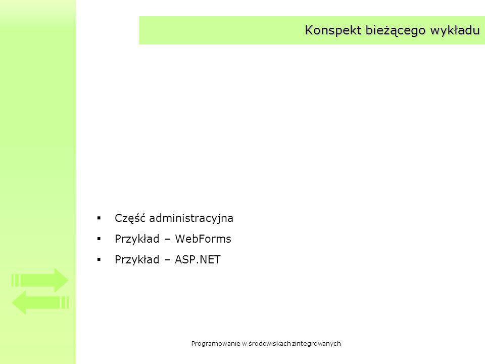 Programowanie w środowiskach zintegrowanych Konspekt bieżącego wykładu Część administracyjna Przykład – WebForms Przykład – ASP.NET