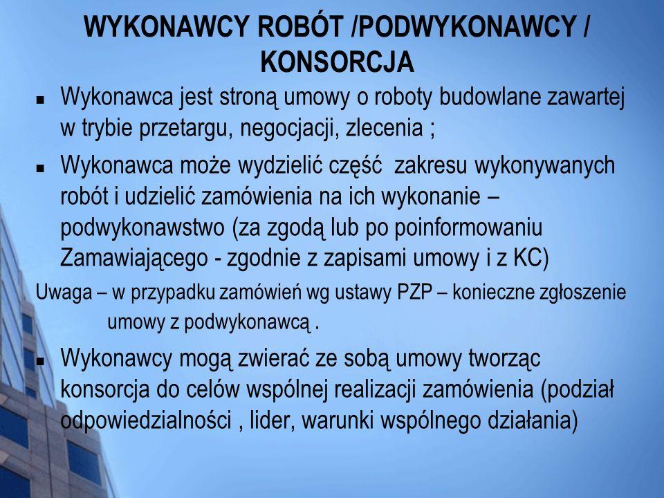 WYKONAWCY ROBÓT /PODWYKONAWCY / KONSORCJA Wykonawca jest stroną umowy o roboty budowlane zawartej w trybie przetargu, negocjacji, zlecenia ; Wykonawca