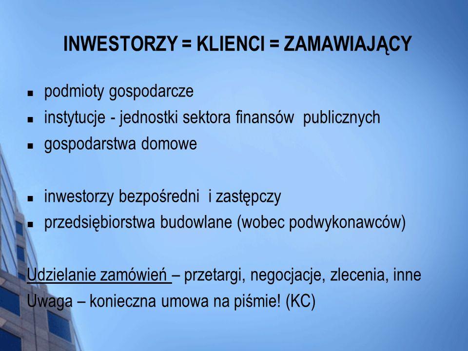 INWESTORZY = KLIENCI = ZAMAWIAJĄCY podmioty gospodarcze instytucje - jednostki sektora finansów publicznych gospodarstwa domowe inwestorzy bezpośredni