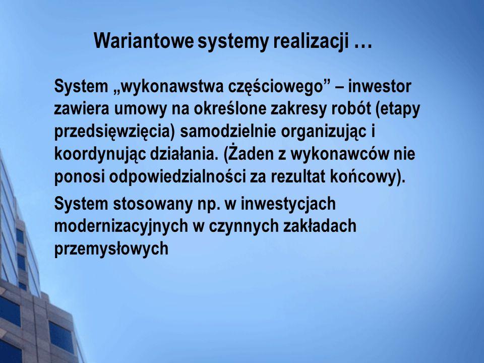 Wariantowe systemy realizacji … System wykonawstwa częściowego – inwestor zawiera umowy na określone zakresy robót (etapy przedsięwzięcia) samodzielni