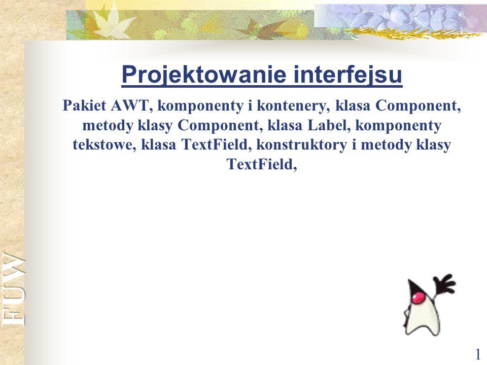 1 Projektowanie interfejsu Pakiet AWT, komponenty i kontenery, klasa Component, metody klasy Component, klasa Label, komponenty tekstowe, klasa TextFi