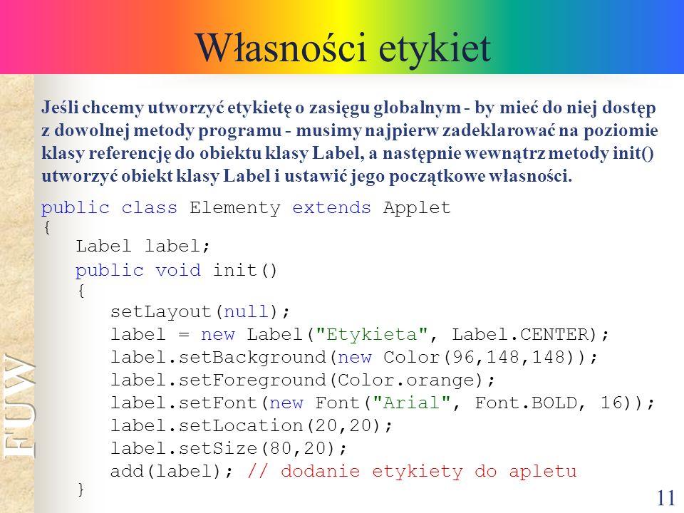 11 Własności etykiet public class Elementy extends Applet { Label label; public void init() { setLayout(null); label = new Label(