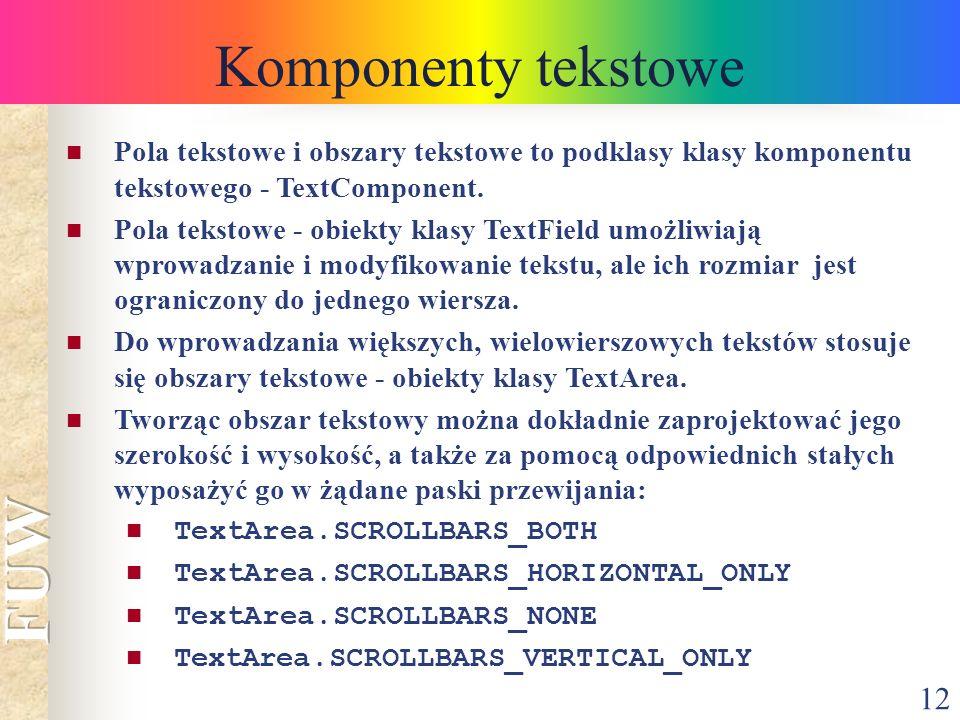 12 Komponenty tekstowe Pola tekstowe i obszary tekstowe to podklasy klasy komponentu tekstowego - TextComponent. Pola tekstowe - obiekty klasy TextFie