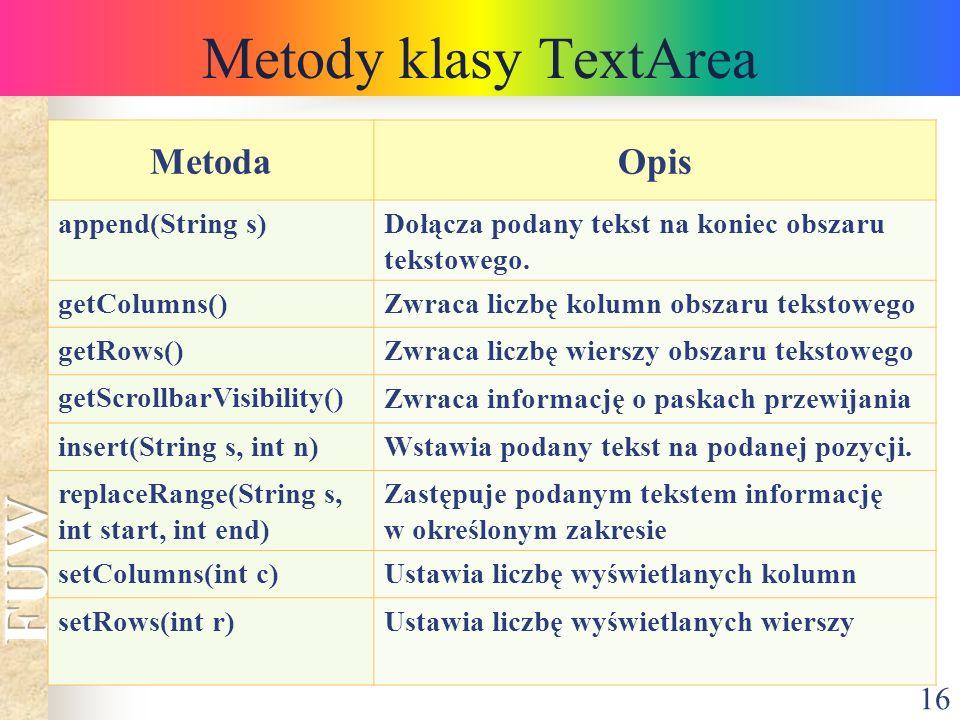 16 Metody klasy TextArea MetodaOpis append(String s)Dołącza podany tekst na koniec obszaru tekstowego. getColumns()Zwraca liczbę kolumn obszaru teksto