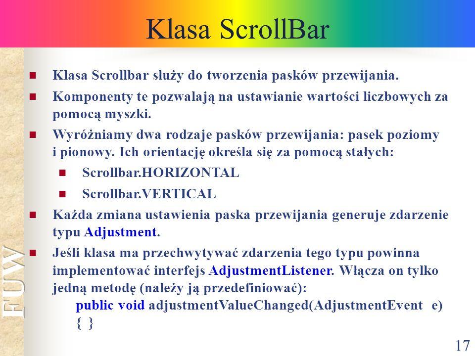 17 Klasa ScrollBar Klasa Scrollbar służy do tworzenia pasków przewijania. Komponenty te pozwalają na ustawianie wartości liczbowych za pomocą myszki.