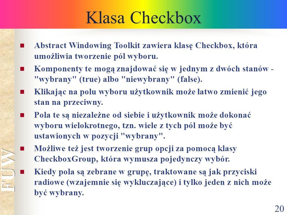 20 Klasa Checkbox Abstract Windowing Toolkit zawiera klasę Checkbox, która umożliwia tworzenie pól wyboru. Komponenty te mogą znajdować się w jednym z