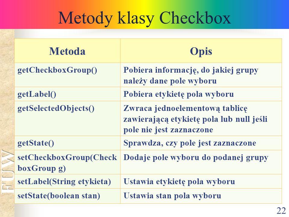 22 Metody klasy Checkbox MetodaOpis getCheckboxGroup()Pobiera informację, do jakiej grupy należy dane pole wyboru getLabel()Pobiera etykietę pola wybo