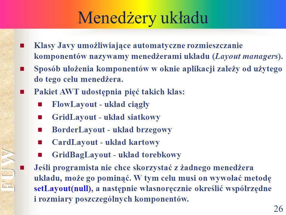 26 Menedżery układu Klasy Javy umożliwiające automatyczne rozmieszczanie komponentów nazywamy menedżerami układu (Layout managers). Sposób ułożenia ko
