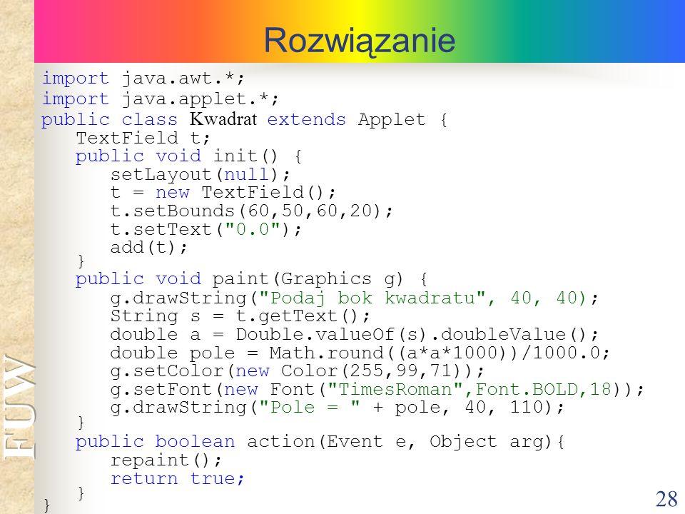 28 Rozwiązanie import java.awt.*; import java.applet.*; public class Kwadrat extends Applet { TextField t; public void init() { setLayout(null); t = n