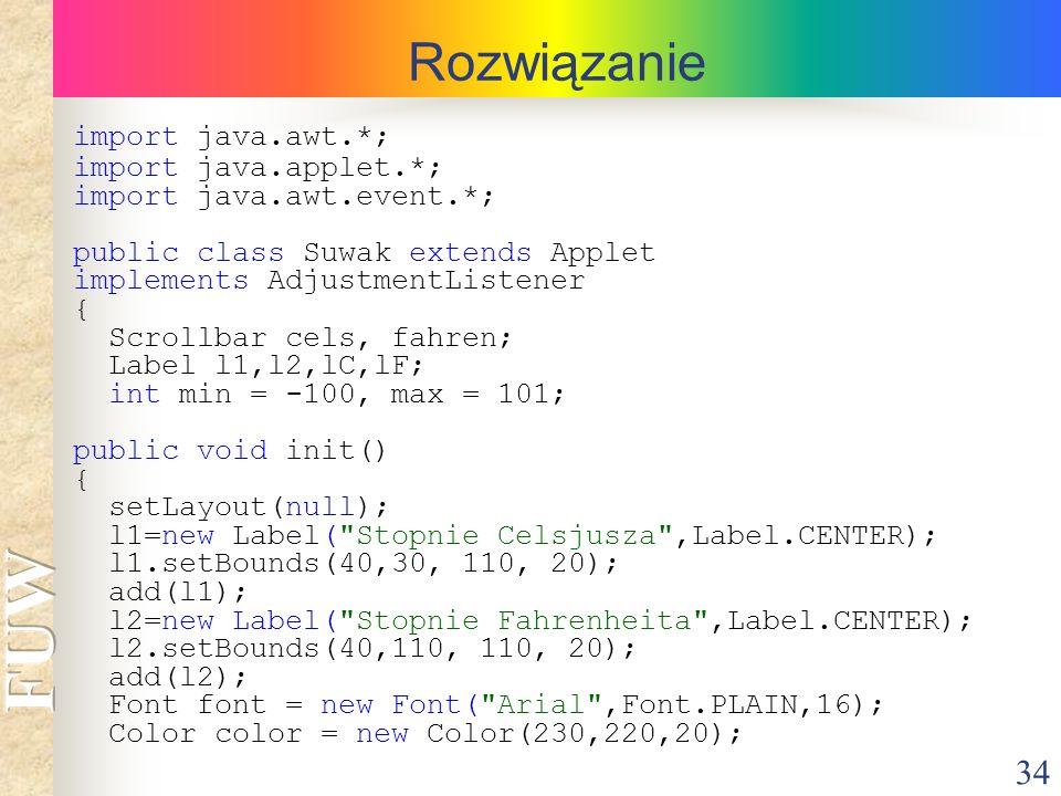 34 Rozwiązanie import java.awt.*; import java.applet.*; import java.awt.event.*; public class Suwak extends Applet implements AdjustmentListener { Scr