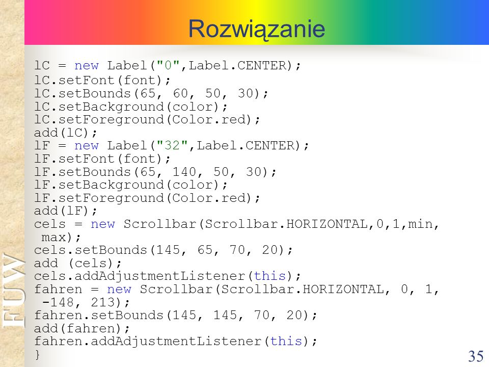 35 Rozwiązanie lC = new Label( 0 ,Label.CENTER); lC.setFont(font); lC.setBounds(65, 60, 50, 30); lC.setBackground(color); lC.setForeground(Color.red); add(lC); lF = new Label( 32 ,Label.CENTER); lF.setFont(font); lF.setBounds(65, 140, 50, 30); lF.setBackground(color); lF.setForeground(Color.red); add(lF); cels = new Scrollbar(Scrollbar.HORIZONTAL,0,1,min, max); cels.setBounds(145, 65, 70, 20); add (cels); cels.addAdjustmentListener(this); fahren = new Scrollbar(Scrollbar.HORIZONTAL, 0, 1, -148, 213); fahren.setBounds(145, 145, 70, 20); add(fahren); fahren.addAdjustmentListener(this); }