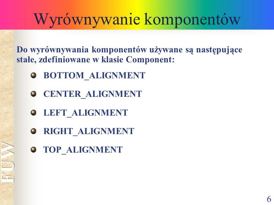 6 Wyrównywanie komponentów Do wyrównywania komponentów używane są następujące stałe, zdefiniowane w klasie Component: BOTTOM_ALIGNMENT CENTER_ALIGNMEN