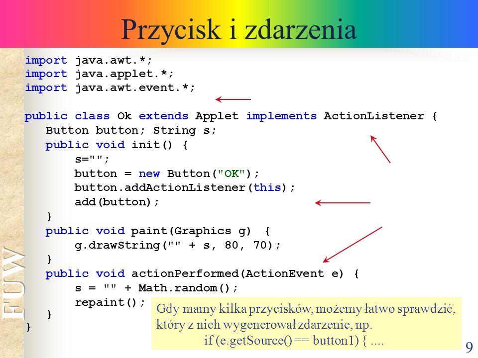 9 Przycisk i zdarzenia import java.awt.*; import java.applet.*; import java.awt.event.*; public class Ok extends Applet implements ActionListener { Bu