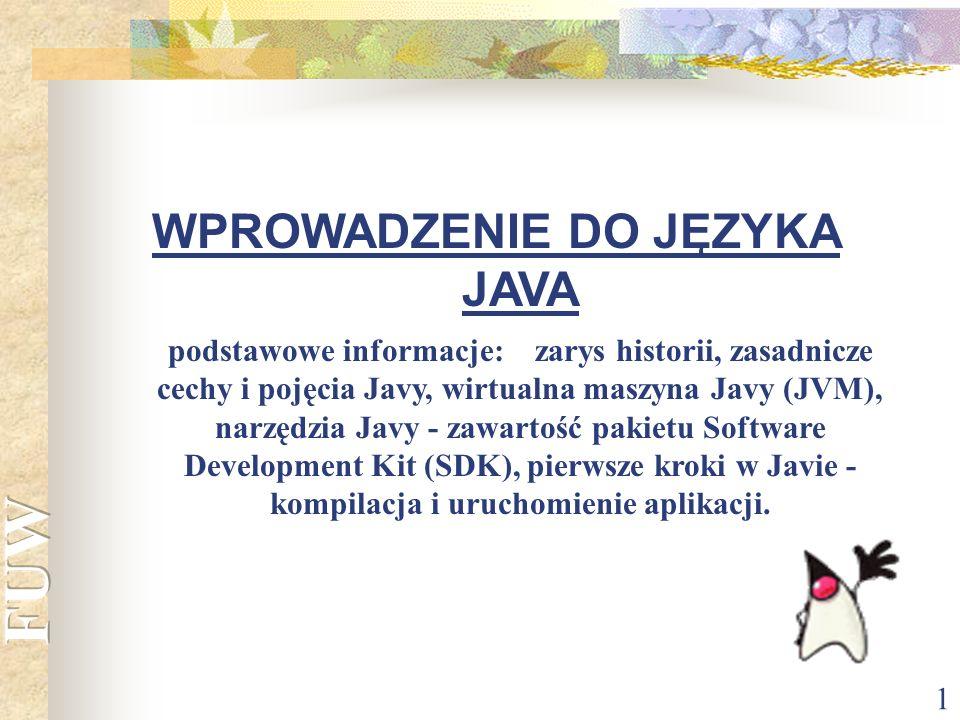 1 WPROWADZENIE DO JĘZYKA JAVA podstawowe informacje: zarys historii, zasadnicze cechy i pojęcia Javy, wirtualna maszyna Javy (JVM), narzędzia Javy - z