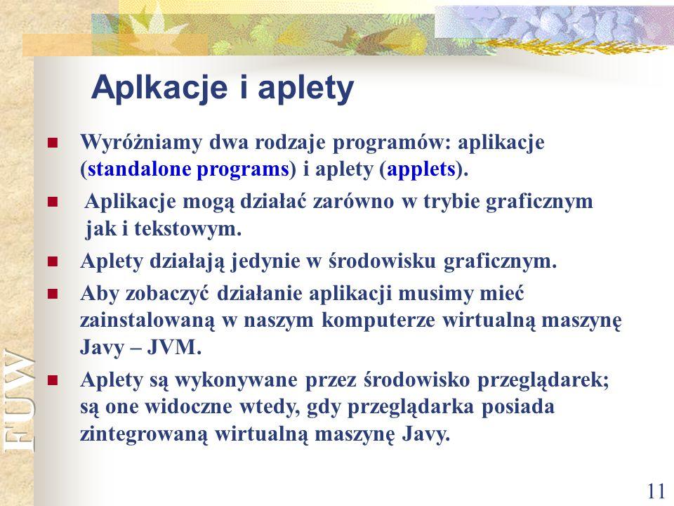 11 Aplkacje i aplety Wyróżniamy dwa rodzaje programów: aplikacje (standalone programs) i aplety (applets). Aplikacje mogą działać zarówno w trybie gra