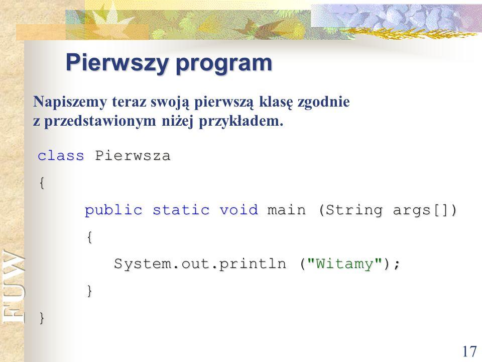 17 Pierwszy program class Pierwsza { public static void main (String args[]) public static void main (String args[]) { System.out.println (