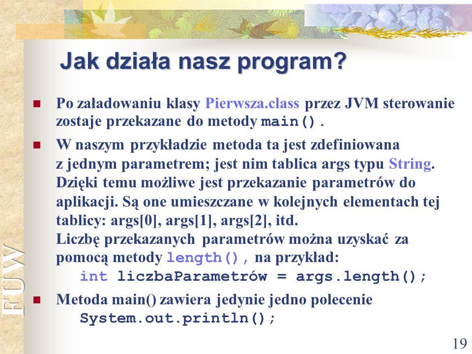 19 Jak działa nasz program? Po załadowaniu klasy Pierwsza.class przez JVM sterowanie zostaje przekazane do metody main(). W naszym przykładzie metoda