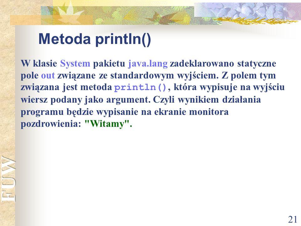 21 Metoda println() W klasie System pakietu java.lang zadeklarowano statyczne pole out związane ze standardowym wyjściem. Z polem tym związana jest me