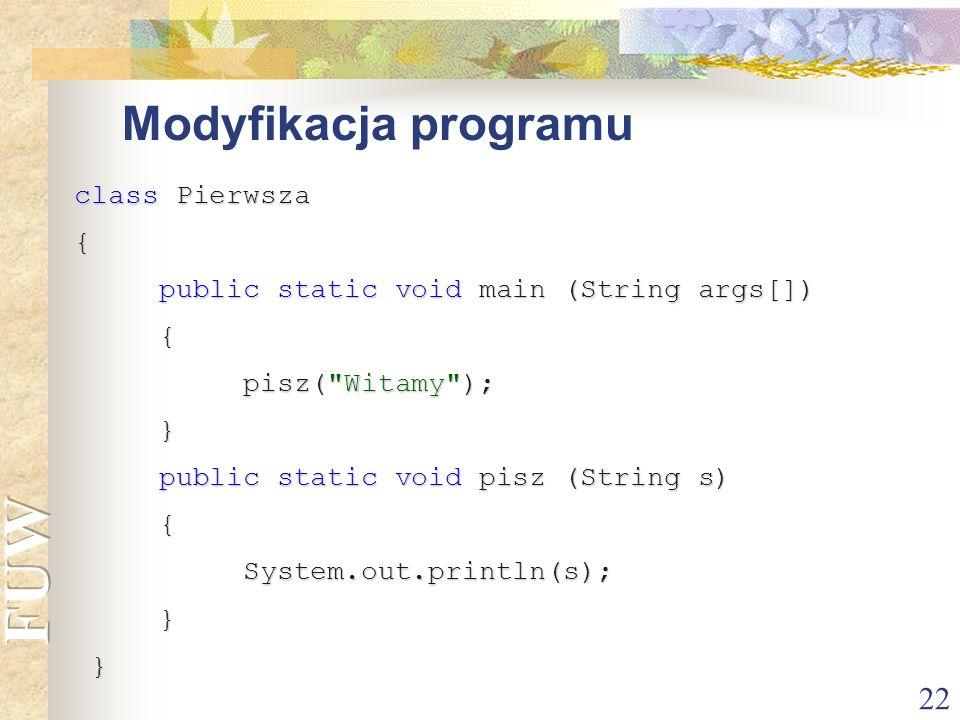 22 Modyfikacja programu class Pierwsza { public static void main (String args[]) public static void main (String args[]) { pisz(