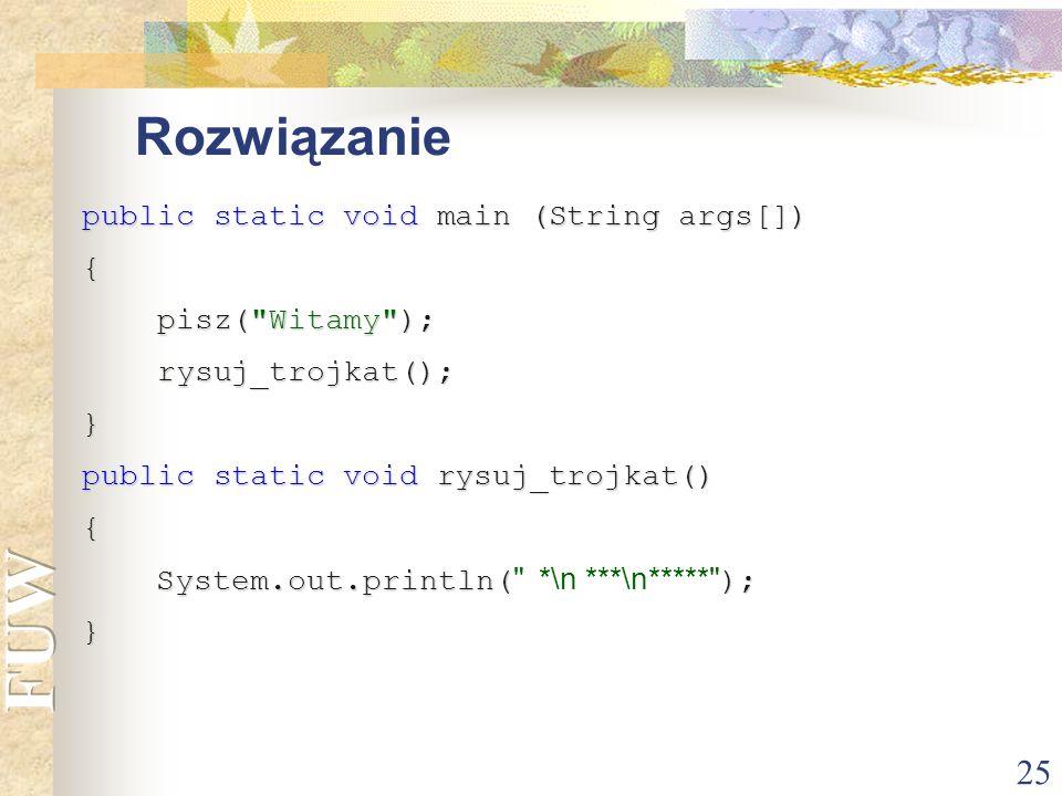 25 Rozwiązanie public static void main (String args[]) { pisz(