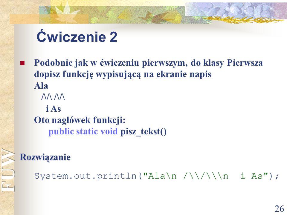 26 Ćwiczenie 2 Podobnie jak w ćwiczeniu pierwszym, do klasy Pierwsza dopisz funkcję wypisującą na ekranie napis Ala /\/\ /\/\ i As Oto nagłówek funkcj