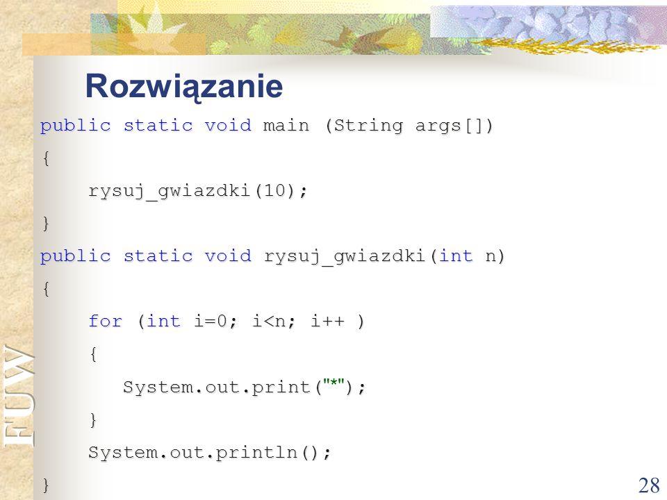 28 Rozwiązanie public static void main (String args[]) { rysuj_gwiazdki(10); rysuj_gwiazdki(10);} public static void rysuj_gwiazdki(int n) { for (int