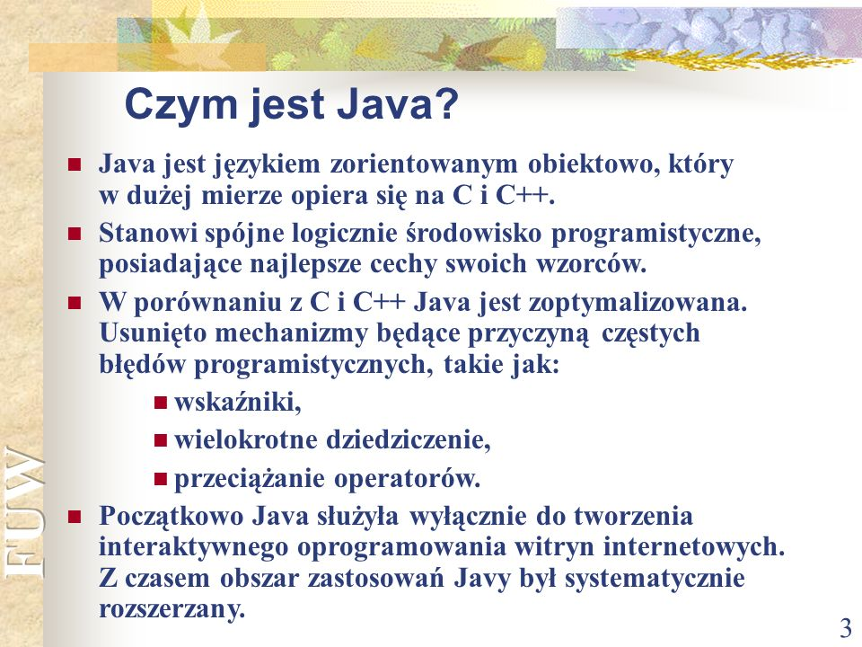 3 Java jest językiem zorientowanym obiektowo, który w dużej mierze opiera się na C i C++. Stanowi spójne logicznie środowisko programistyczne, posiada