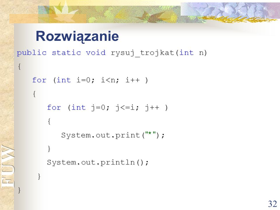 32 Rozwiązanie public static void rysuj_trojkat(int n) { for (int i=0; i<n; i++ ) for (int i=0; i<n; i++ ) { for (int j=0; j<=i; j++ ) for (int j=0; j