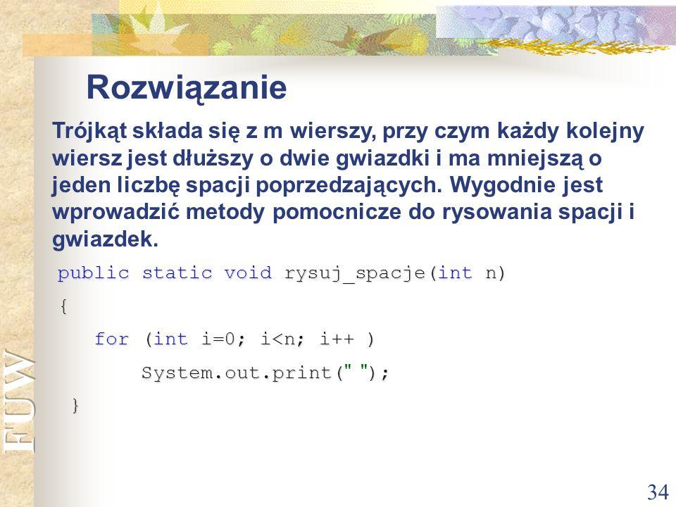 34 Rozwiązanie public static void rysuj_spacje(int n) { for (int i=0; i<n; i++ ) for (int i=0; i<n; i++ ) System.out.print(); System.out.print(